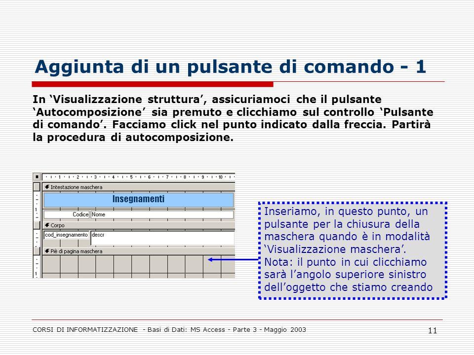 CORSI DI INFORMATIZZAZIONE - Basi di Dati: MS Access - Parte 3 - Maggio 2003 11 Aggiunta di un pulsante di comando - 1 In Visualizzazione struttura, a