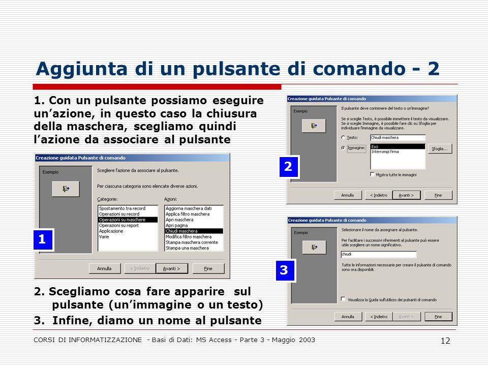 CORSI DI INFORMATIZZAZIONE - Basi di Dati: MS Access - Parte 3 - Maggio 2003 12 Aggiunta di un pulsante di comando - 2 1. Con un pulsante possiamo ese