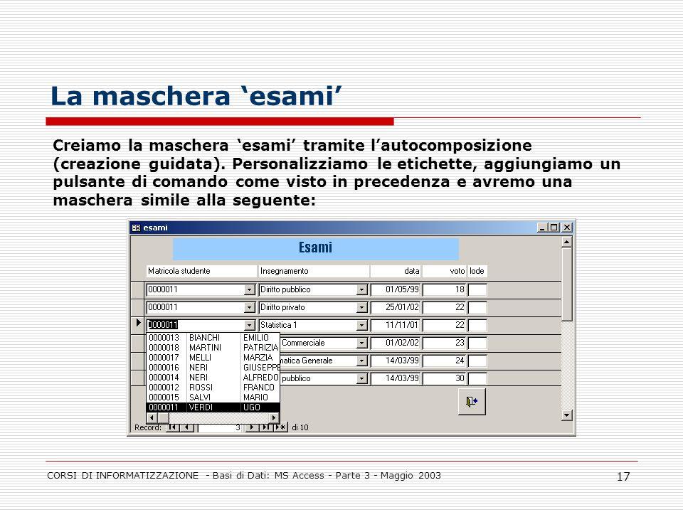 CORSI DI INFORMATIZZAZIONE - Basi di Dati: MS Access - Parte 3 - Maggio 2003 17 La maschera esami Creiamo la maschera esami tramite lautocomposizione