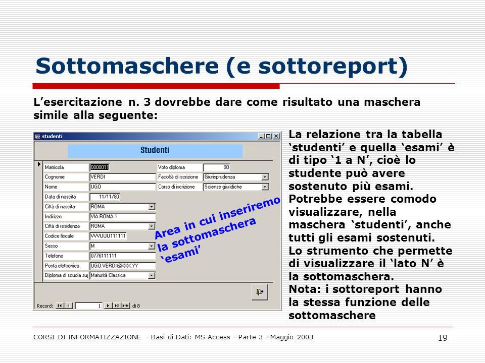 CORSI DI INFORMATIZZAZIONE - Basi di Dati: MS Access - Parte 3 - Maggio 2003 19 Sottomaschere (e sottoreport) Lesercitazione n. 3 dovrebbe dare come r