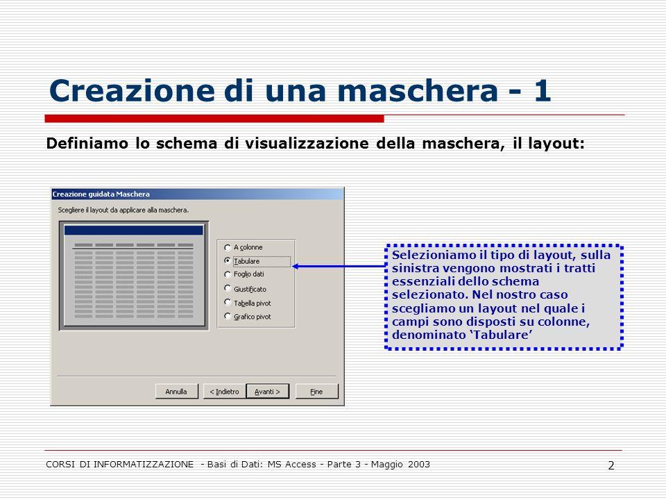 CORSI DI INFORMATIZZAZIONE - Basi di Dati: MS Access - Parte 3 - Maggio 2003 2 Creazione di una maschera - 1 Selezioniamo il tipo di layout, sulla sin