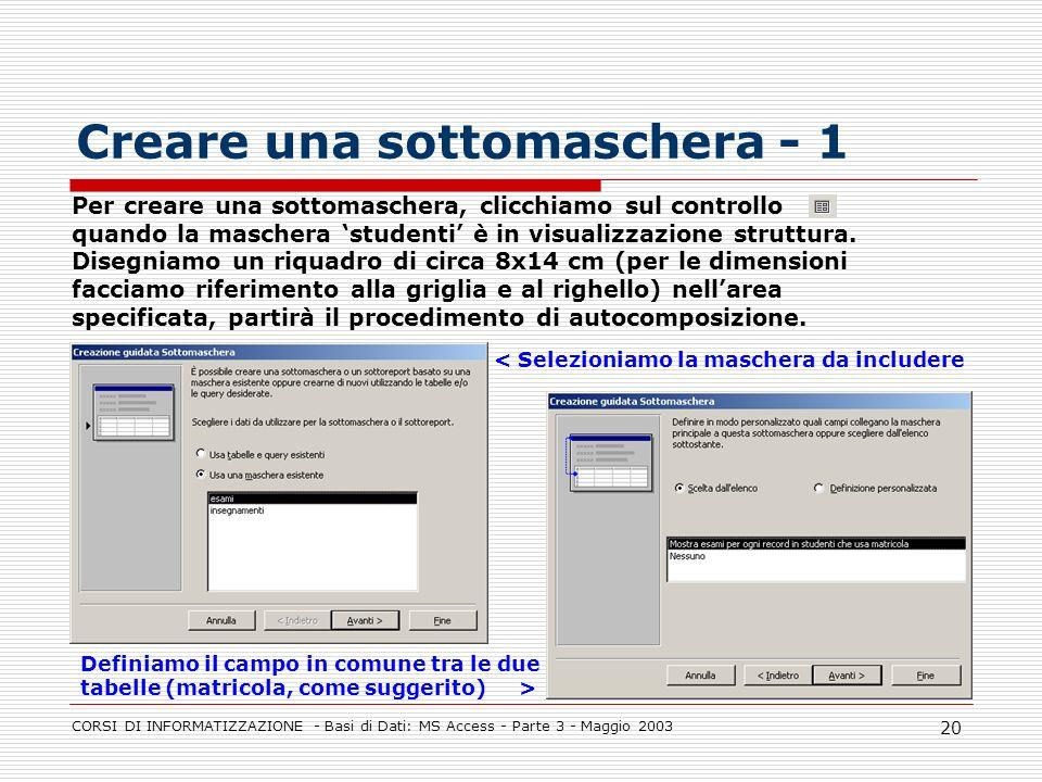 CORSI DI INFORMATIZZAZIONE - Basi di Dati: MS Access - Parte 3 - Maggio 2003 20 Per creare una sottomaschera, clicchiamo sul controllo quando la masch