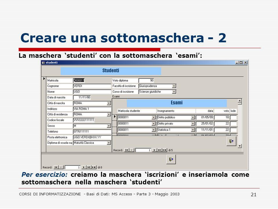 CORSI DI INFORMATIZZAZIONE - Basi di Dati: MS Access - Parte 3 - Maggio 2003 21 Creare una sottomaschera - 2 La maschera studenti con la sottomaschera