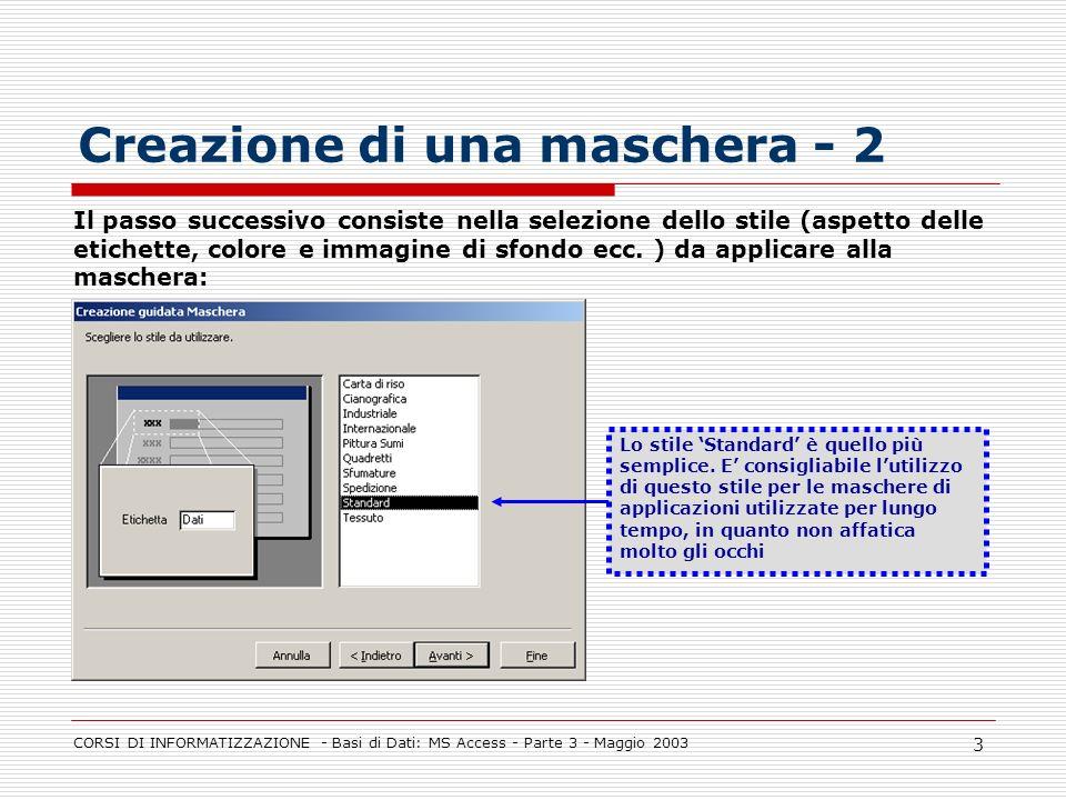 CORSI DI INFORMATIZZAZIONE - Basi di Dati: MS Access - Parte 3 - Maggio 2003 3 Creazione di una maschera - 2 Il passo successivo consiste nella selezi