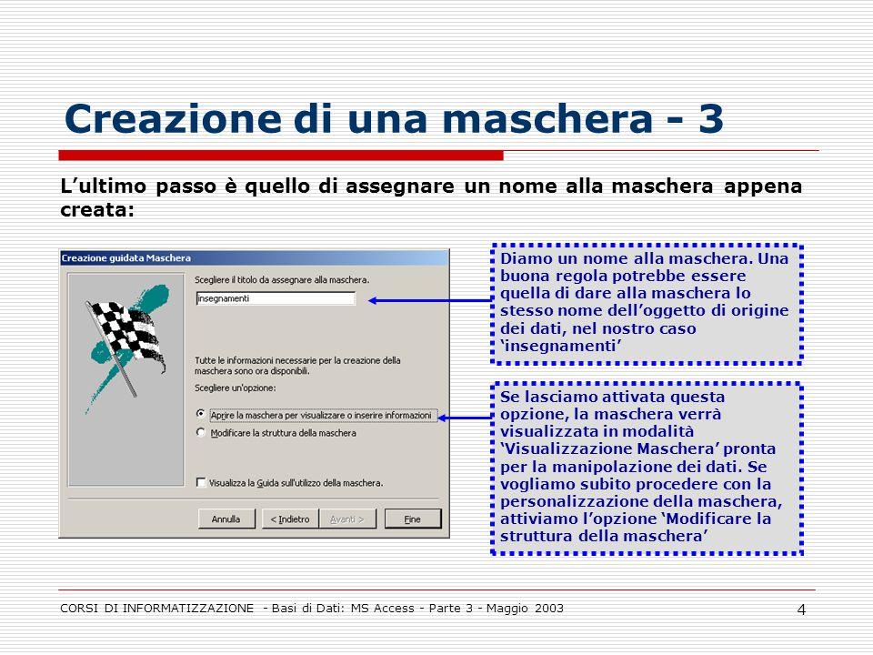 CORSI DI INFORMATIZZAZIONE - Basi di Dati: MS Access - Parte 3 - Maggio 2003 4 Creazione di una maschera - 3 Diamo un nome alla maschera. Una buona re