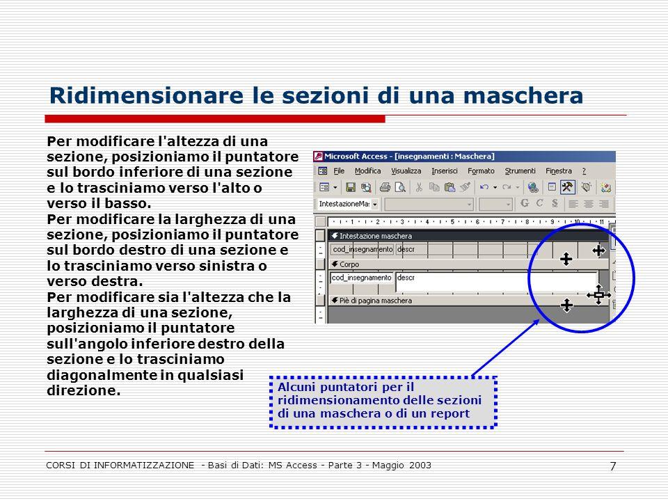 CORSI DI INFORMATIZZAZIONE - Basi di Dati: MS Access - Parte 3 - Maggio 2003 7 Ridimensionare le sezioni di una maschera Per modificare l'altezza di u