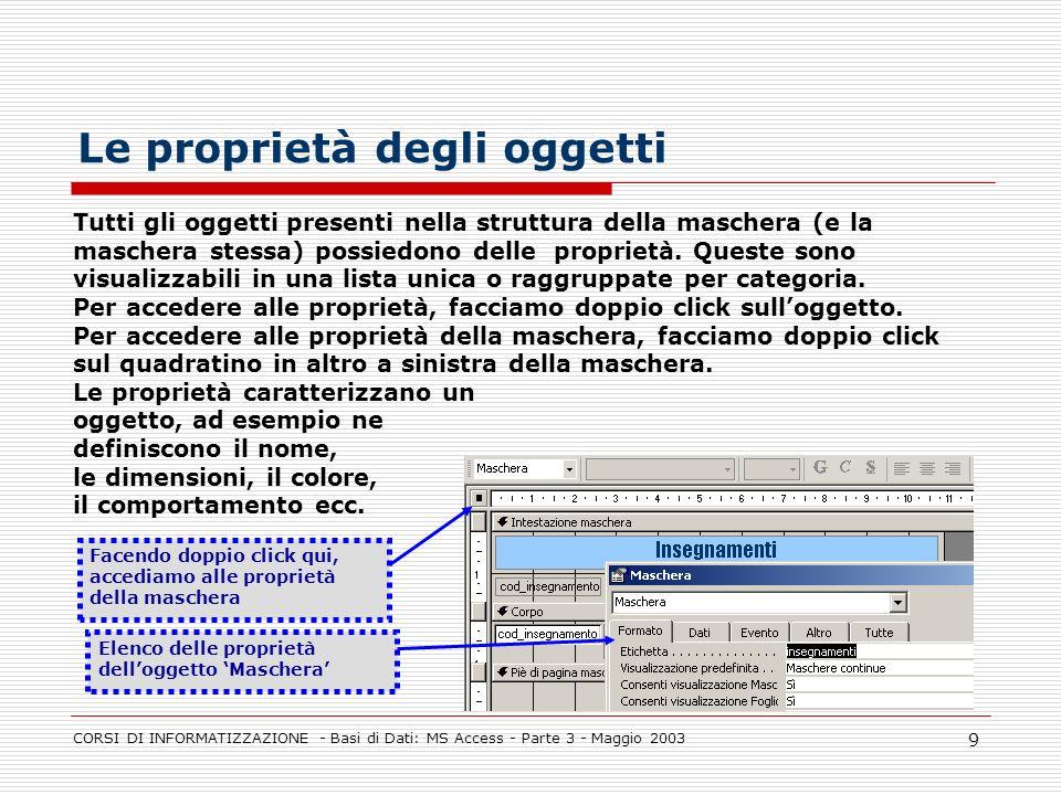 CORSI DI INFORMATIZZAZIONE - Basi di Dati: MS Access - Parte 3 - Maggio 2003 9 Le proprietà degli oggetti Tutti gli oggetti presenti nella struttura d