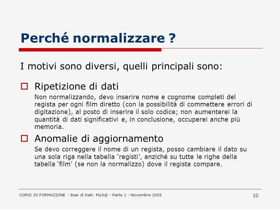 CORSI DI FORMAZIONE - Basi di Dati: MySql - Parte 1 - Novembre 2005 10 Perché normalizzare ? I motivi sono diversi, quelli principali sono: Ripetizion