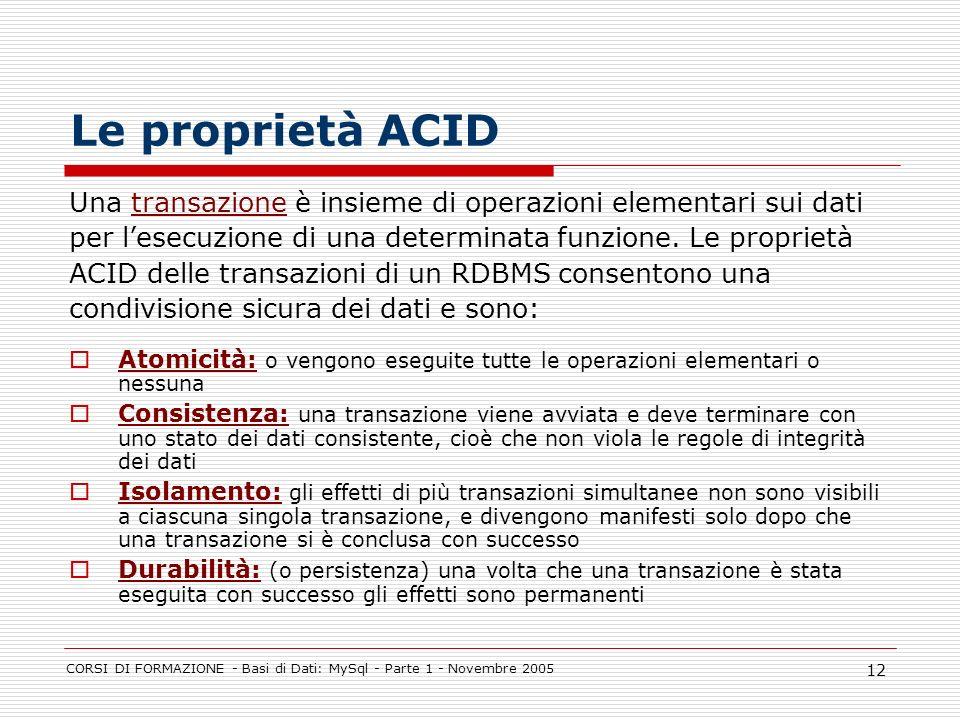 CORSI DI FORMAZIONE - Basi di Dati: MySql - Parte 1 - Novembre 2005 12 Le proprietà ACID Una transazione è insieme di operazioni elementari sui dati p