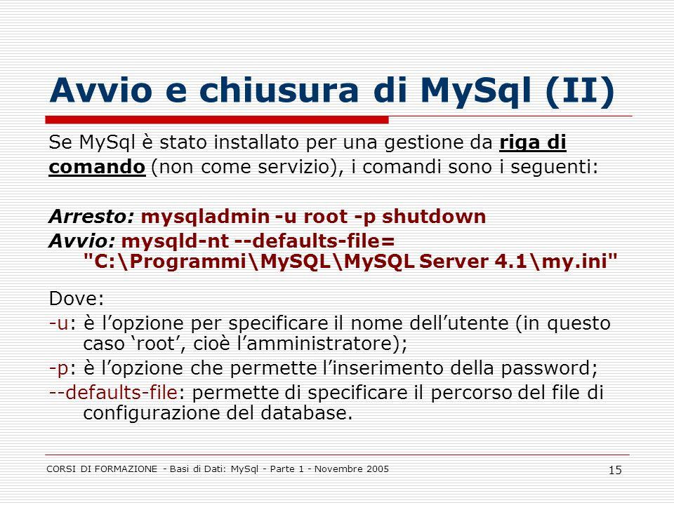 CORSI DI FORMAZIONE - Basi di Dati: MySql - Parte 1 - Novembre 2005 15 Avvio e chiusura di MySql (II) Se MySql è stato installato per una gestione da