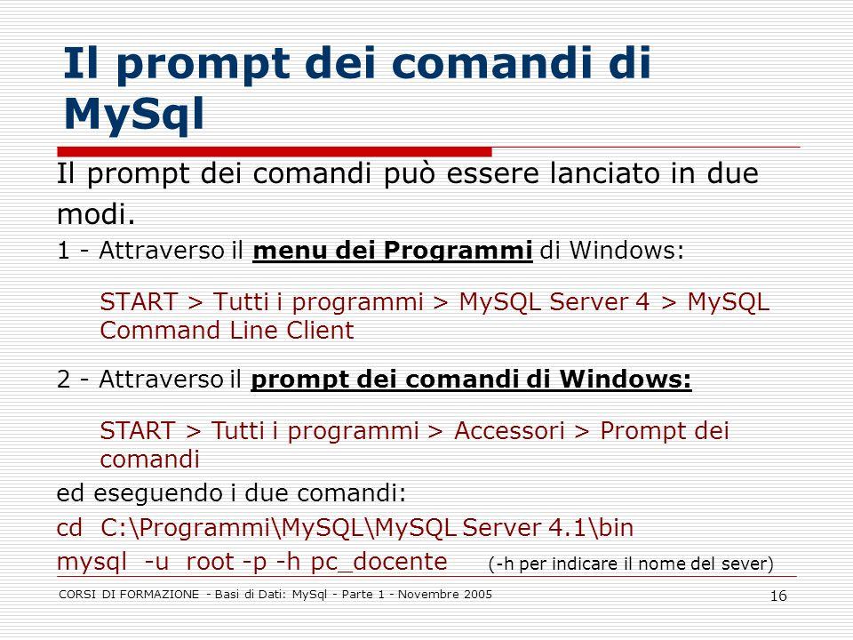 CORSI DI FORMAZIONE - Basi di Dati: MySql - Parte 1 - Novembre 2005 16 Il prompt dei comandi di MySql Il prompt dei comandi può essere lanciato in due