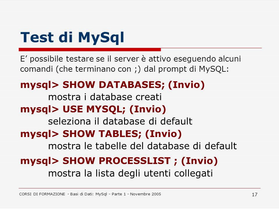CORSI DI FORMAZIONE - Basi di Dati: MySql - Parte 1 - Novembre 2005 17 Test di MySql E possibile testare se il server è attivo eseguendo alcuni comand