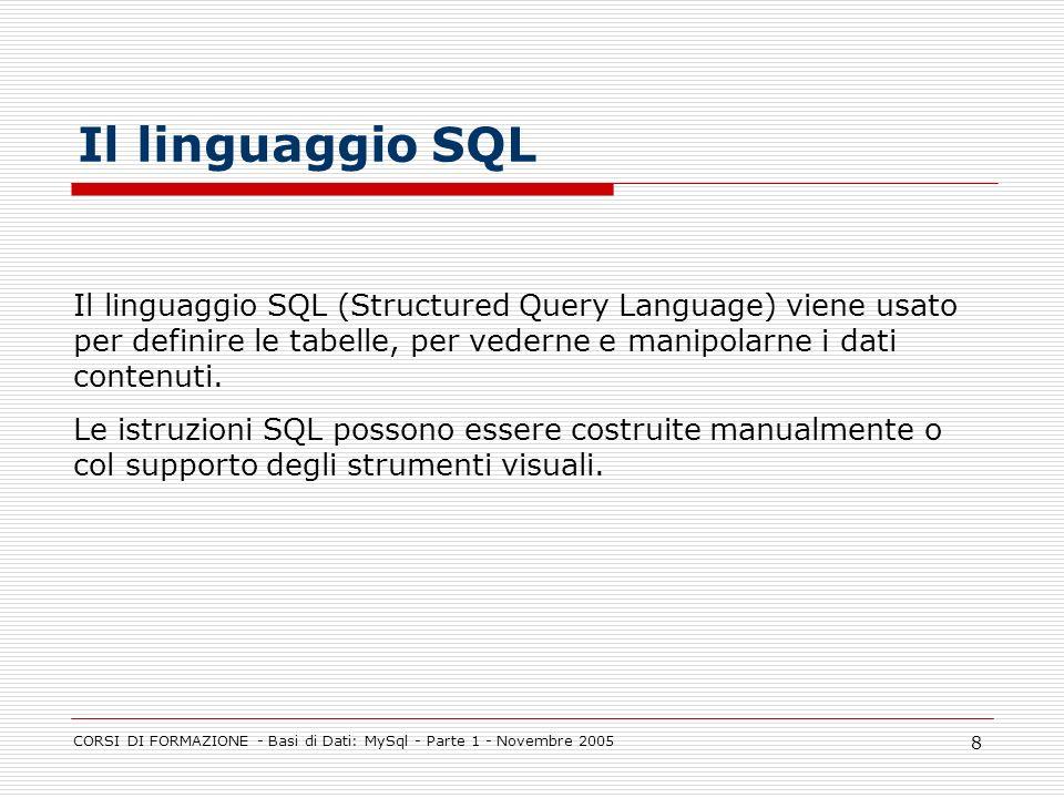 CORSI DI FORMAZIONE - Basi di Dati: MySql - Parte 1 - Novembre 2005 8 Il linguaggio SQL Il linguaggio SQL (Structured Query Language) viene usato per
