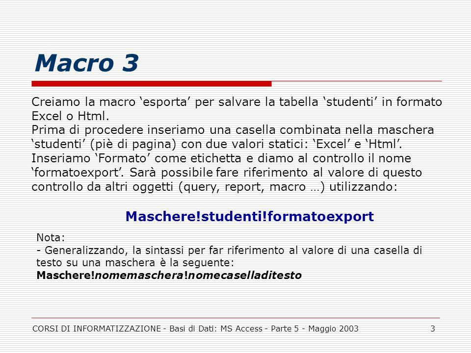 CORSI DI INFORMATIZZAZIONE - Basi di Dati: MS Access - Parte 5 - Maggio 20033 Macro 3 Creiamo la macro esporta per salvare la tabella studenti in form
