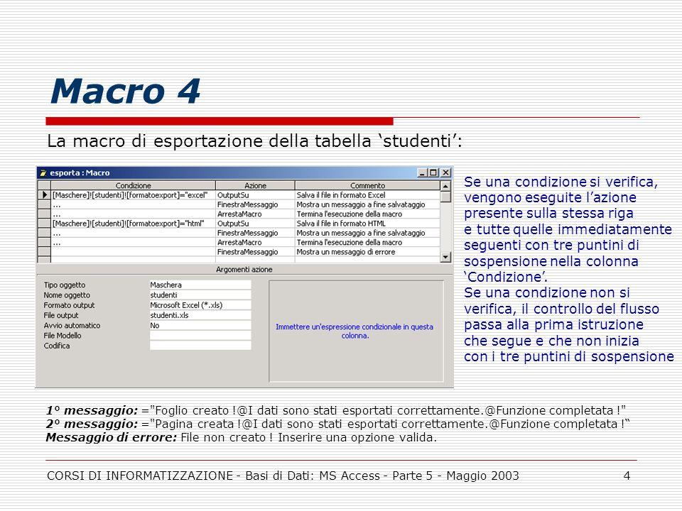 CORSI DI INFORMATIZZAZIONE - Basi di Dati: MS Access - Parte 5 - Maggio 20034 Macro 4 La macro di esportazione della tabella studenti: 1° messaggio: =