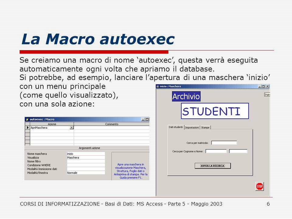 CORSI DI INFORMATIZZAZIONE - Basi di Dati: MS Access - Parte 5 - Maggio 20036 La Macro autoexec Se creiamo una macro di nome autoexec, questa verrà es