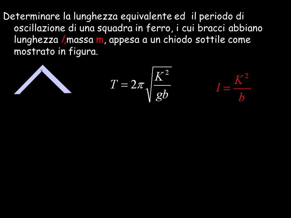 Determinare la lunghezza equivalente ed il periodo di oscillazione di una squadra in ferro, i cui bracci abbiano lunghezza l,massa m, appesa a un chio