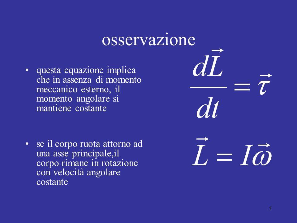 5 osservazione questa equazione implica che in assenza di momento meccanico esterno, il momento angolare si mantiene costante se il corpo ruota attorno ad una asse principale,il corpo rimane in rotazione con velocità angolare costante