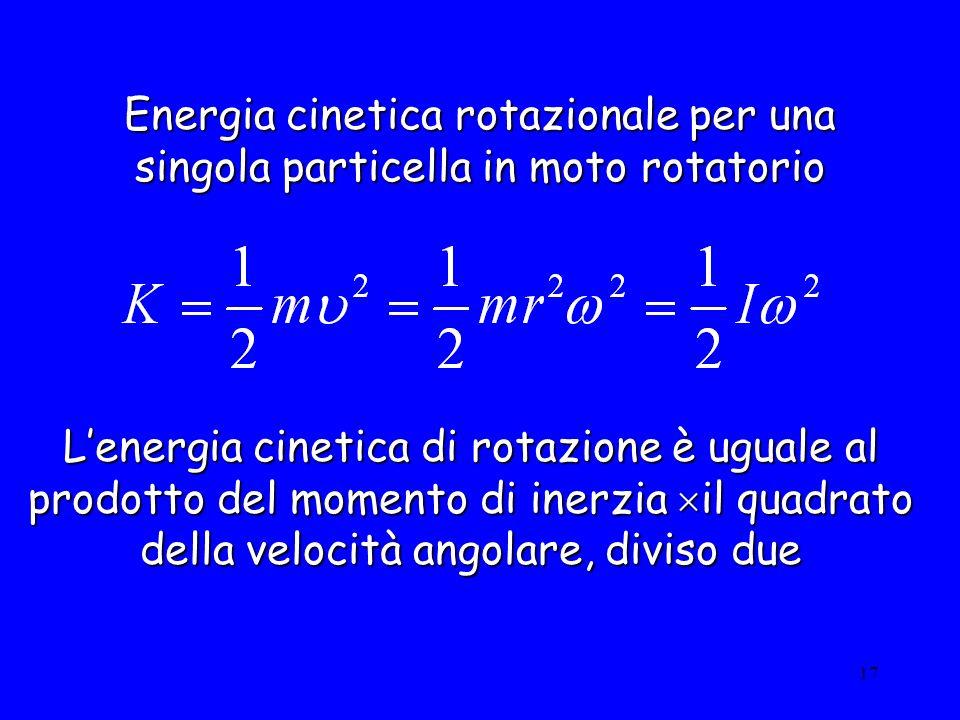 17 Energia cinetica rotazionale per una singola particella in moto rotatorio Lenergia cinetica di rotazione è uguale al prodotto del momento di inerzi