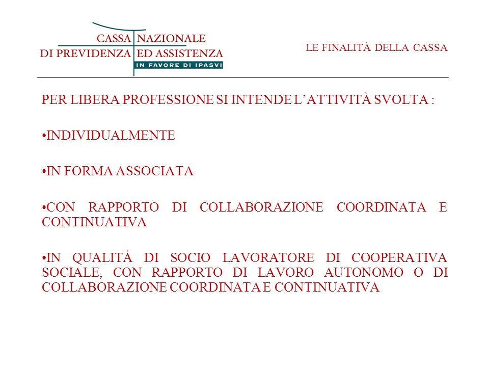 LE FINALITÀ DELLA CASSA PER LIBERA PROFESSIONE SI INTENDE LATTIVITÀ SVOLTA : INDIVIDUALMENTE IN FORMA ASSOCIATA CON RAPPORTO DI COLLABORAZIONE COORDINATA E CONTINUATIVA IN QUALITÀ DI SOCIO LAVORATORE DI COOPERATIVA SOCIALE, CON RAPPORTO DI LAVORO AUTONOMO O DI COLLABORAZIONE COORDINATA E CONTINUATIVA