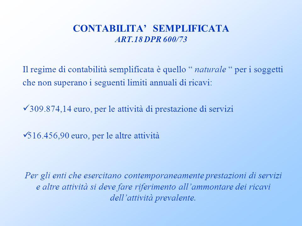 CONTABILITA SEMPLIFICATA ART.18 DPR 600/73 Il regime di contabilità semplificata è quello naturale per i soggetti che non superano i seguenti limiti annuali di ricavi: 309.874,14 euro, per le attività di prestazione di servizi 516.456,90 euro, per le altre attività Per gli enti che esercitano contemporaneamente prestazioni di servizi e altre attività si deve fare riferimento allammontare dei ricavi dellattività prevalente.