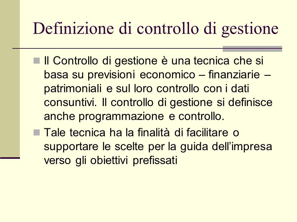Definizione di controllo di gestione Il Controllo di gestione è una tecnica che si basa su previsioni economico – finanziarie – patrimoniali e sul loro controllo con i dati consuntivi.