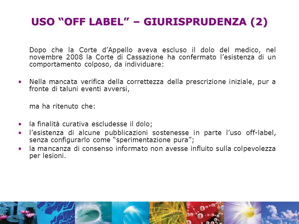 Nome file - 26 - USO OFF LABEL – GIURISPRUDENZA (2) Dopo che la Corte dAppello aveva escluso il dolo del medico, nel novembre 2008 la Corte di Cassazi