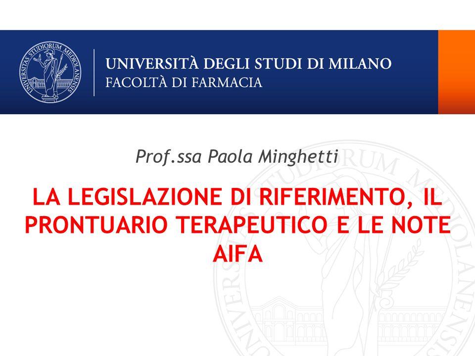 LA LEGISLAZIONE DI RIFERIMENTO, IL PRONTUARIO TERAPEUTICO E LE NOTE AIFA Prof.ssa Paola Minghetti