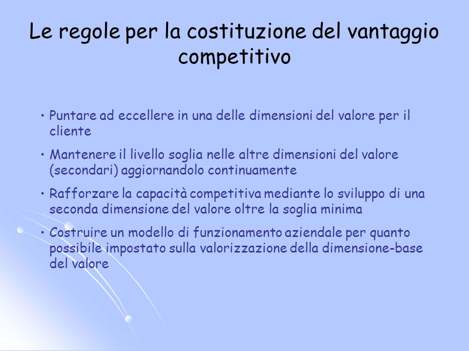 Le regole per la costituzione del vantaggio competitivo Puntare ad eccellere in una delle dimensioni del valore per il cliente Mantenere il livello so