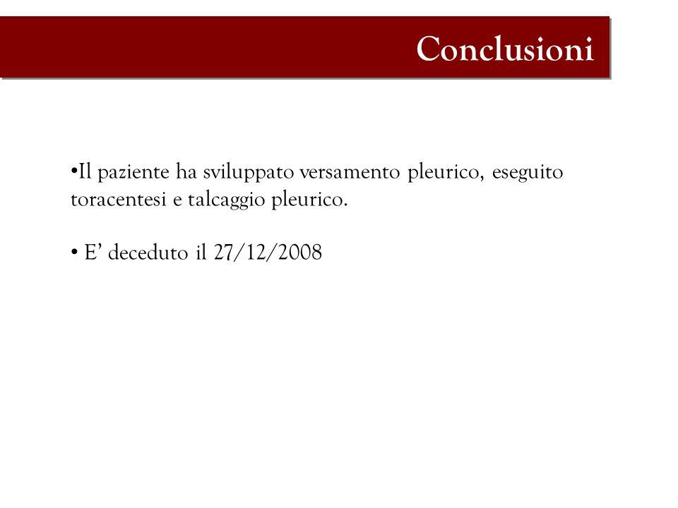 Conclusioni Il paziente ha sviluppato versamento pleurico, eseguito toracentesi e talcaggio pleurico. E deceduto il 27/12/2008