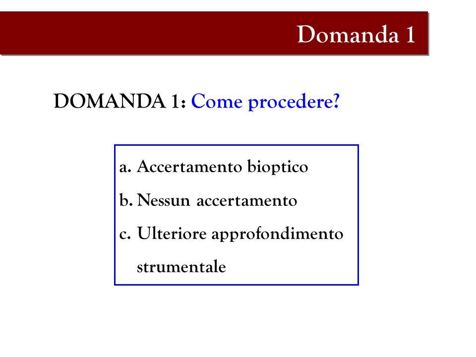 DOMANDA 1: Come procedere? a.Accertamento bioptico b.Nessun accertamento c.Ulteriore approfondimento strumentale Domanda 1