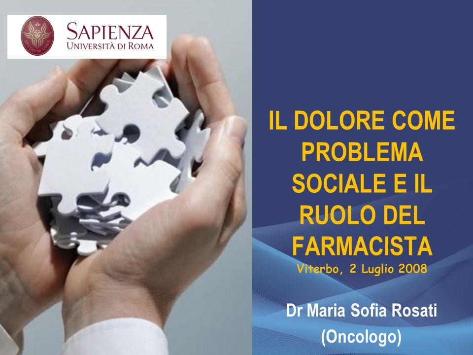 IL DOLORE COME PROBLEMA SOCIALE E IL RUOLO DEL FARMACISTA Viterbo, 2 Luglio 2008 Dr Maria Sofia Rosati (Oncologo)
