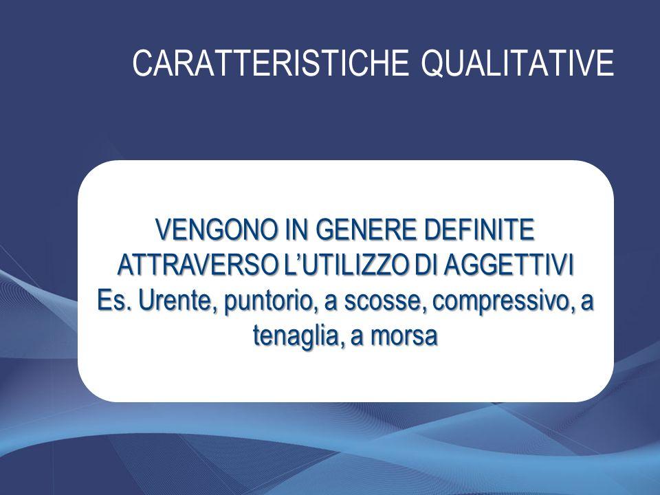 CARATTERISTICHE QUALITATIVE VENGONO IN GENERE DEFINITE ATTRAVERSO LUTILIZZO DI AGGETTIVI Es. Urente, puntorio, a scosse, compressivo, a tenaglia, a mo