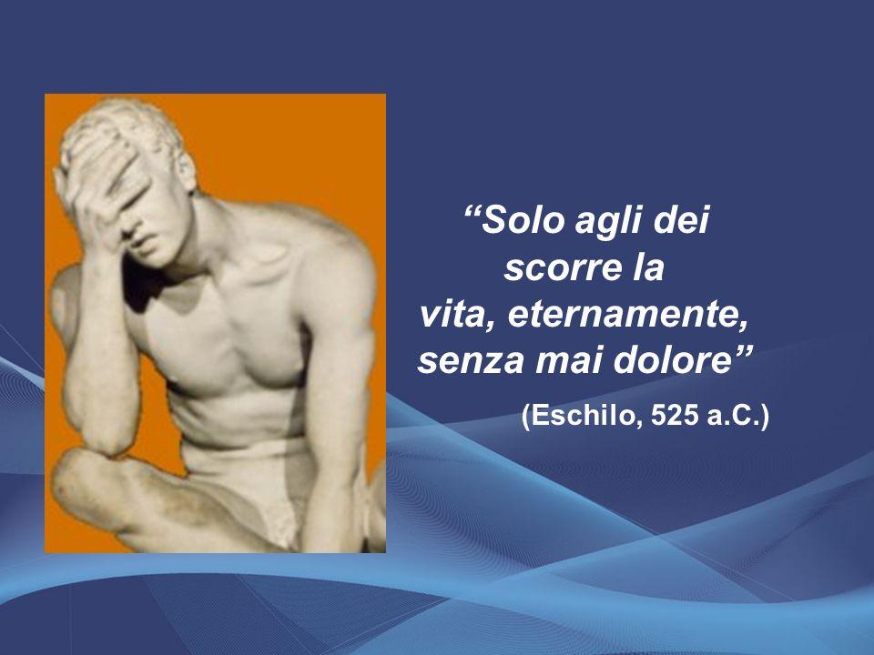 Solo agli dei scorre la vita, eternamente, senza mai dolore (Eschilo, 525 a.C.)