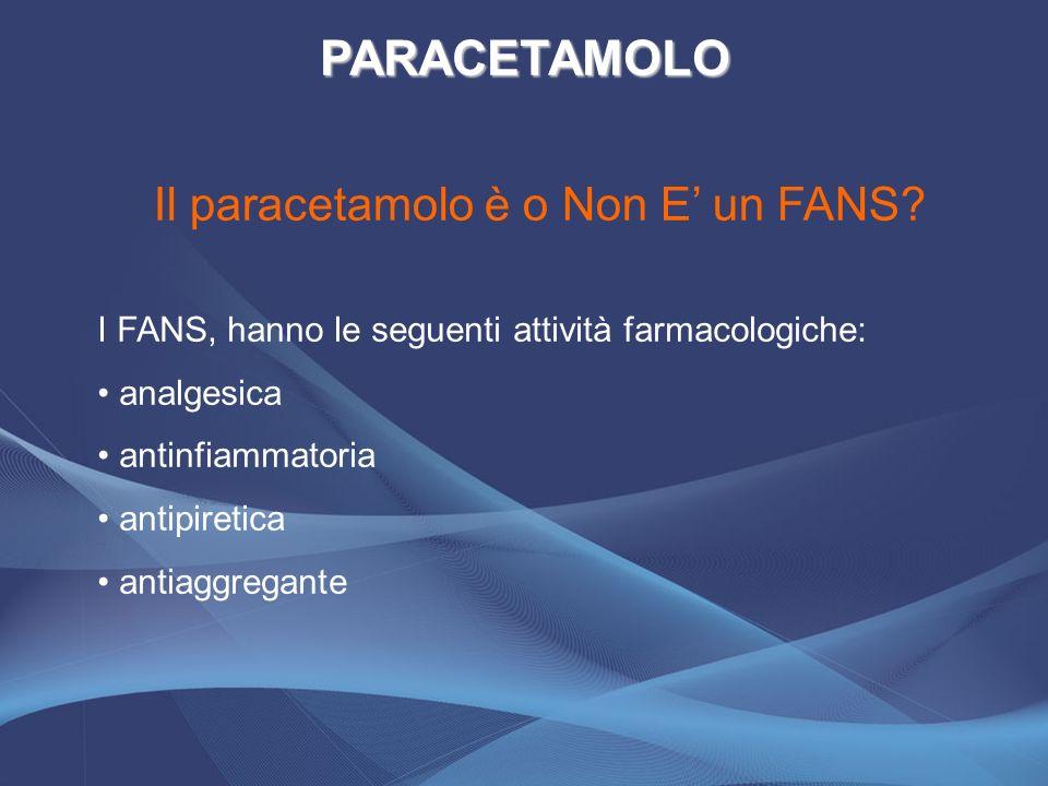 I FANS, hanno le seguenti attività farmacologiche: analgesica antinfiammatoria antipiretica antiaggregante Il paracetamolo è o Non E un FANS? PARACETA