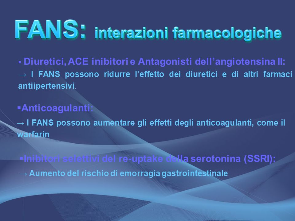 Diuretici, ACE inibitori e Antagonisti dellangiotensina II: I FANS possono ridurre leffetto dei diuretici e di altri farmaci antiipertensivi. Anticoag