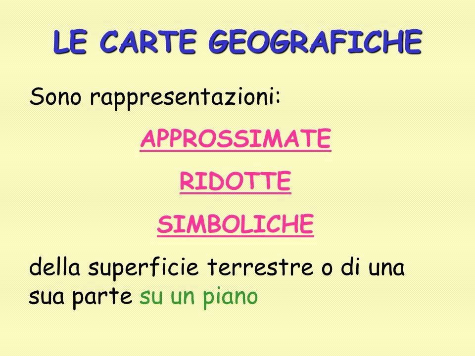 LE CARTE GEOGRAFICHE Sono rappresentazioni: APPROSSIMATE RIDOTTE SIMBOLICHE della superficie terrestre o di una sua parte su un piano