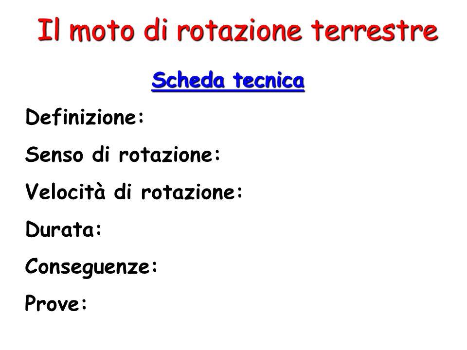 Il moto di rotazione terrestre Scheda tecnica Definizione: Senso di rotazione: Velocità di rotazione: Durata: Conseguenze: Prove: