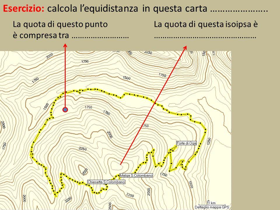 Esercizio: calcola lequidistanza in questa carta ………………….. La quota di questa isoipsa è ………………………………………… La quota di questo punto è compresa tra ……………