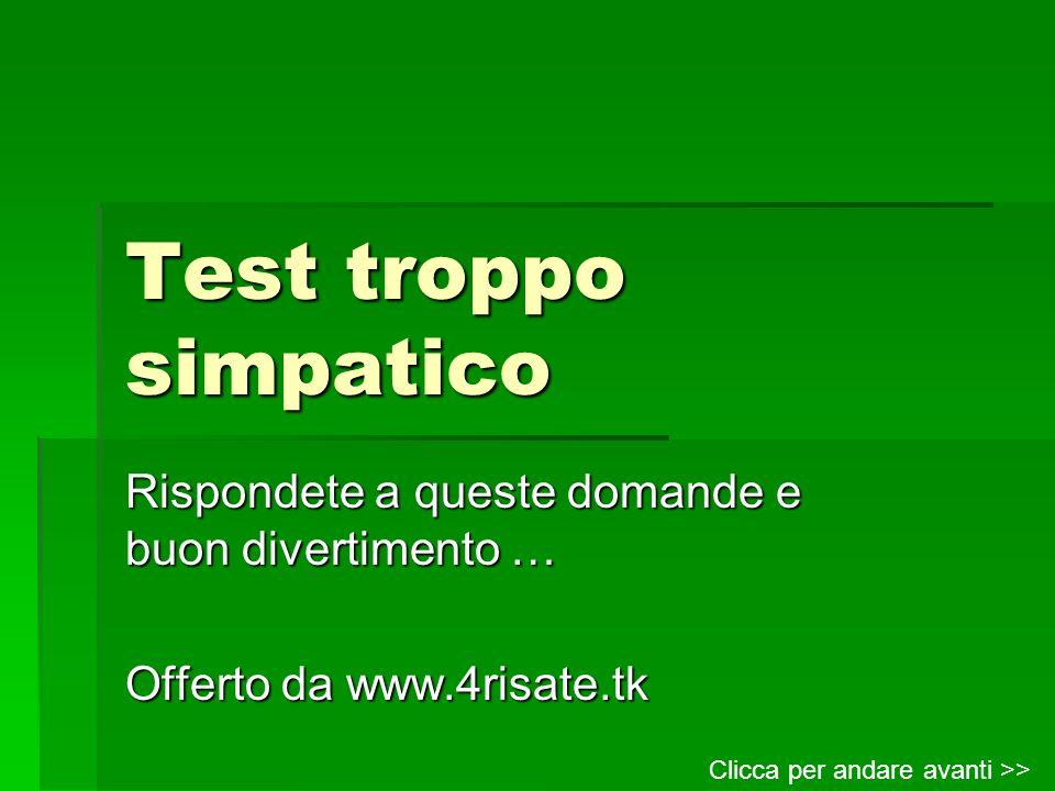 Test troppo simpatico Rispondete a queste domande e buon divertimento … Offerto da www.4risate.tk Clicca per andare avanti >>