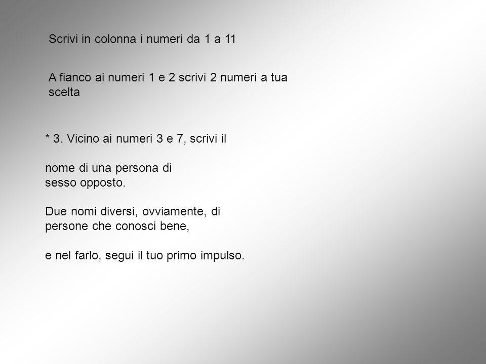 Scrivi in colonna i numeri da 1 a 11 A fianco ai numeri 1 e 2 scrivi 2 numeri a tua scelta * 3. Vicino ai numeri 3 e 7, scrivi il nome di una persona