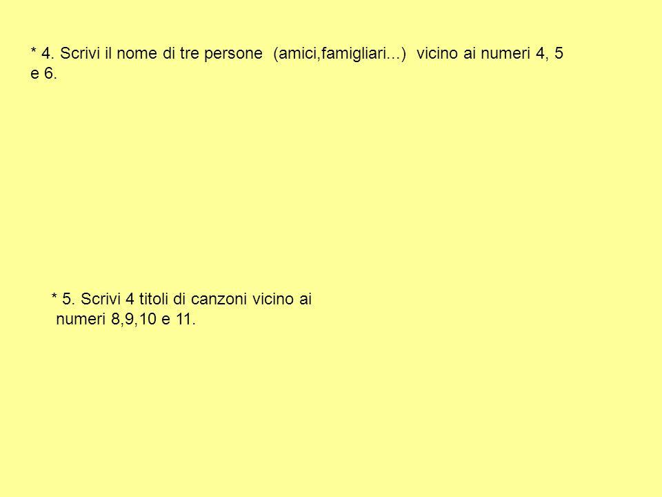* 4. Scrivi il nome di tre persone (amici,famigliari...) vicino ai numeri 4, 5 e 6. * 5. Scrivi 4 titoli di canzoni vicino ai numeri 8,9,10 e 11.