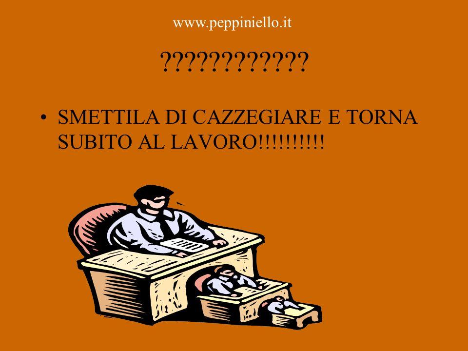 ???????????? SMETTILA DI CAZZEGIARE E TORNA SUBITO AL LAVORO!!!!!!!!!! www.peppiniello.it
