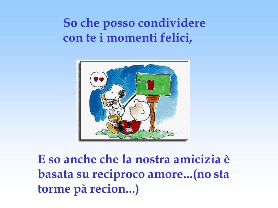 So che posso condividere con te i momenti felici, E so anche che la nostra amicizia è basata su reciproco amore...(no sta torme pà recion...)