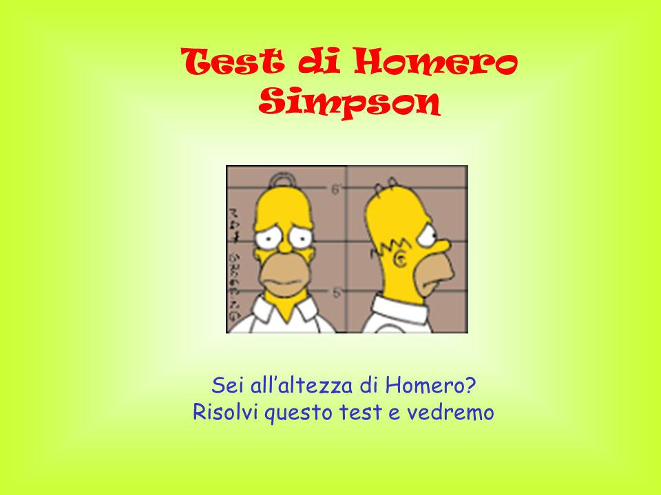 Test di Homero Simpson Sei allaltezza di Homero? Risolvi questo test e vedremo