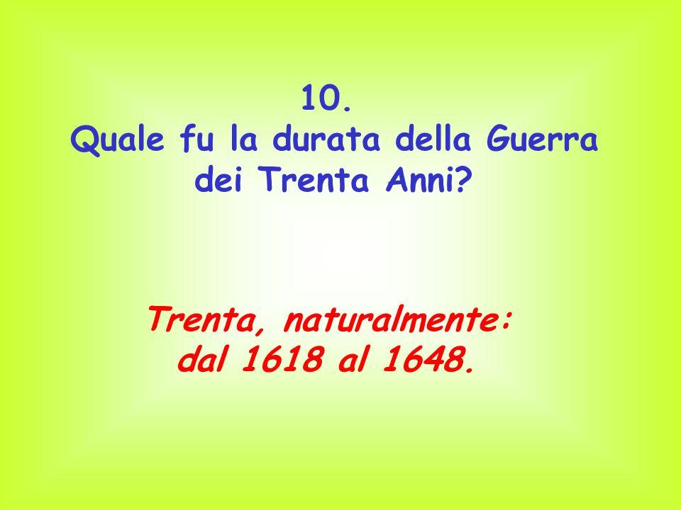 10. Quale fu la durata della Guerra dei Trenta Anni? Trenta, naturalmente: dal 1618 al 1648.