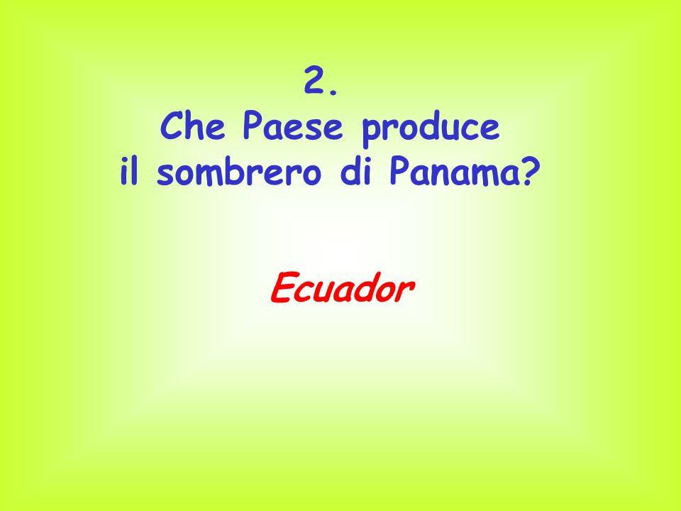 2. Che Paese produce il sombrero di Panama? Ecuador