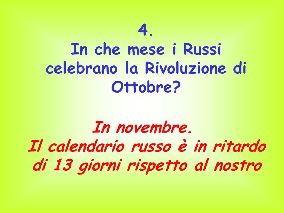 4. In che mese i Russi celebrano la Rivoluzione di Ottobre? In novembre. Il calendario russo è in ritardo di 13 giorni rispetto al nostro