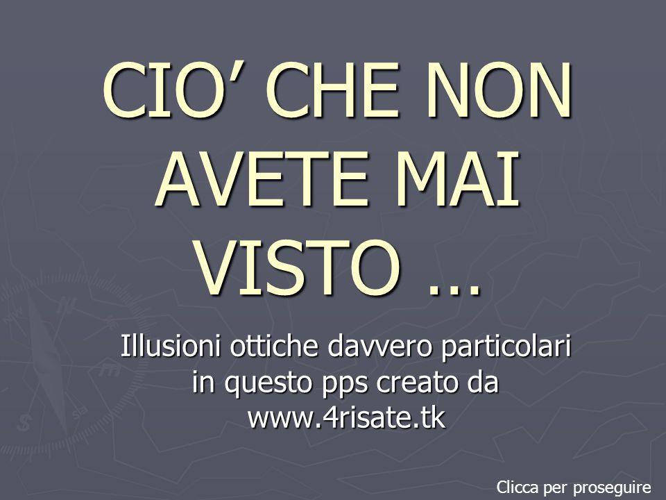CIO CHE NON AVETE MAI VISTO … Illusioni ottiche davvero particolari in questo pps creato da www.4risate.tk Clicca per proseguire
