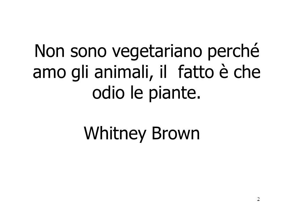 2 Non sono vegetariano perché amo gli animali, il fatto è che odio le piante. Whitney Brown